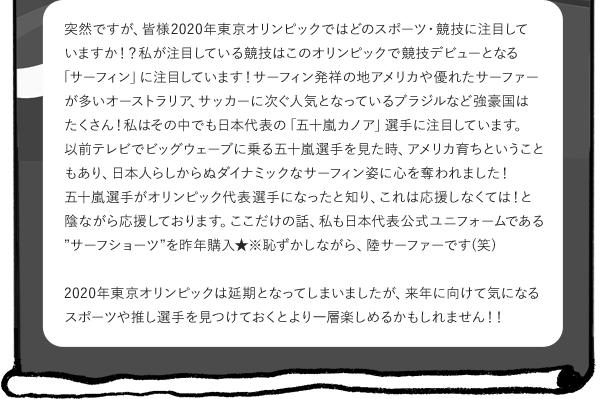 """突然ですが、皆様2020年東京オリンピックではどのスポーツ・競技に注目していますか!? 私が注目している競技はこのオリンピックで競技デビューとなる「サーフィン」に注目しています! サーフィン発祥の地アメリカや優れたサーファーが多いオーストラリア、サッカーに次ぐ人気となっている ブラジルなど強豪国はたくさん! 私はその中でも日本代表の「五十嵐カノア」選手に注目しています。 以前テレビでビッグウェーブに乗る五十嵐選手を見た時、アメリカ育ちということもあり、 日本人らしからぬダイナミックなサーフィン姿に心を奪われました! 五十嵐選手がオリンピック代表選手になったと知り、これは応援しなくては!と陰ながら応援しております。 ここだけの話、私も日本代表公式ユニフォームである""""サーフショーツ""""を昨年購入★ ※恥ずかしながら、陸サーファーです(笑)2020年東京オリンピックは延期となってしまいましたが、来年に向けて気になるスポーツや推し選手を 見つけておくとより一層楽しめるかもしれません!!"""